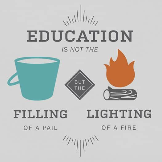 Education is not the filling of a pail but the lighting of a fire.