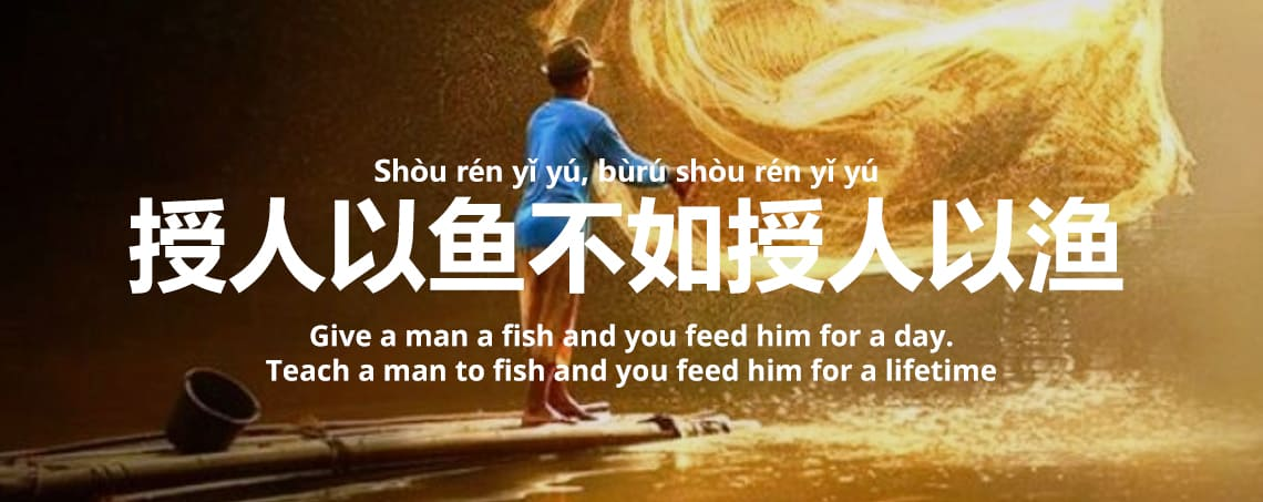 授人以鱼不如授人以渔 - Shòu rén yǐ yú, bùrú shòu rén yǐ yú - Give a man a fish and you feed him for a day. Teach a man to fish and you feed him for a lifetime
