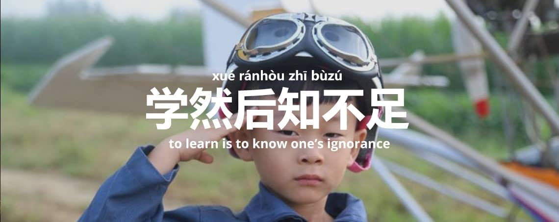 学然后知不足 - xué ránhòu zhī bùzú - to learn is to know one's ignorance