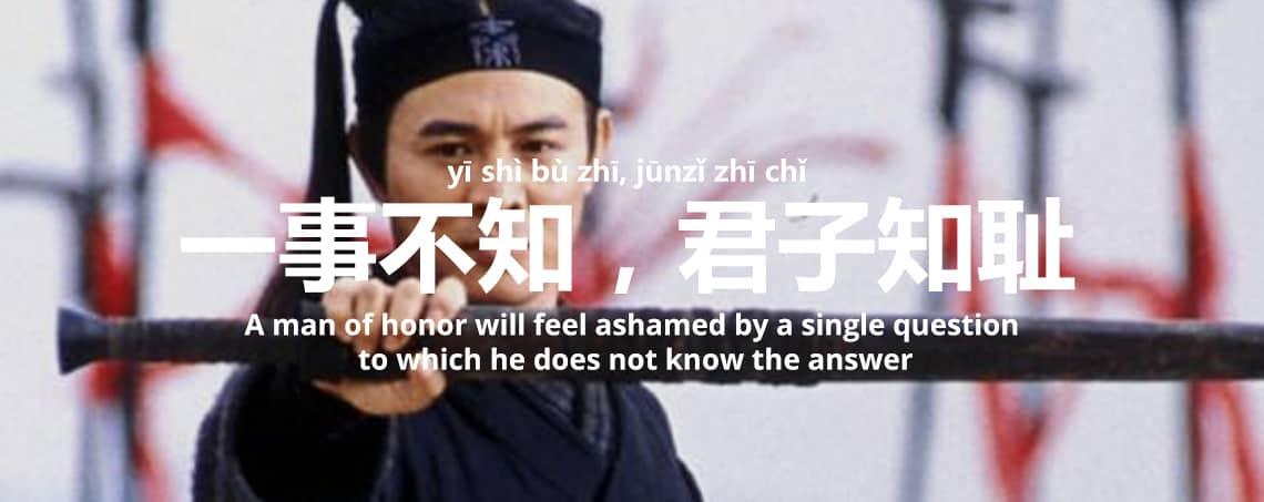 """""""一事不知,君子知耻 - Yī shì bù zhī, jūnzǐ zhī chǐ - A man of honor will feel ashamed by a single question to which he does not know the answer"""