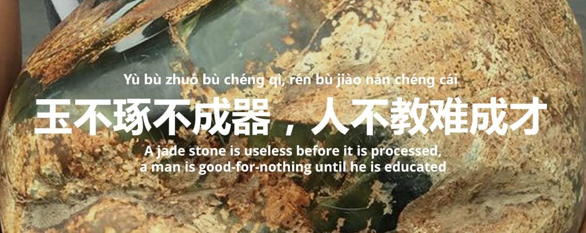 玉不琢不成器,人不教难成才 - Yù bù zhuó bù chéng qì, rén bù jiào nán chéng cái - A jade stone is useless before it is processed; a man is good-for-nothing until he is educated